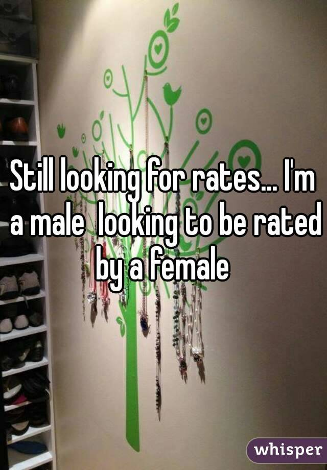 Still looking for rates... I'm a male  looking to be rated by a female