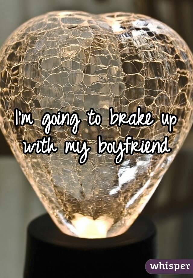 I'm going to brake up with my boyfriend
