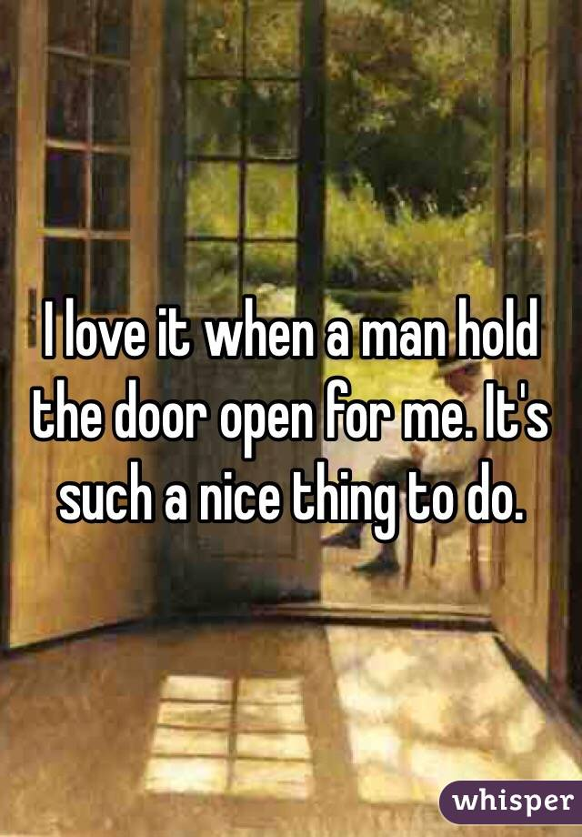 I love it when a man hold the door open for me. It's such a nice thing to do.