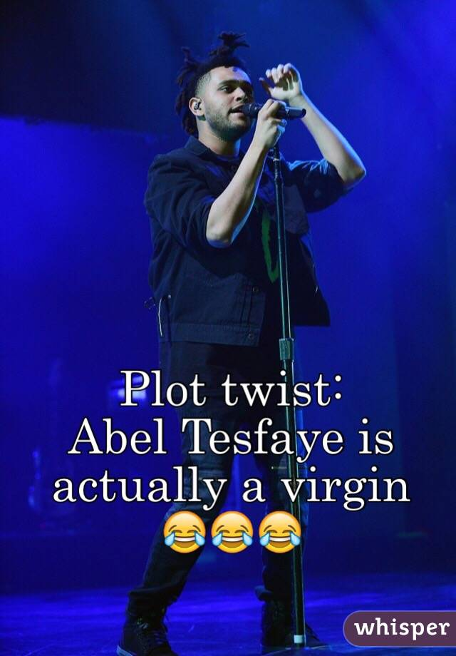 Plot twist:  Abel Tesfaye is actually a virgin  😂😂😂