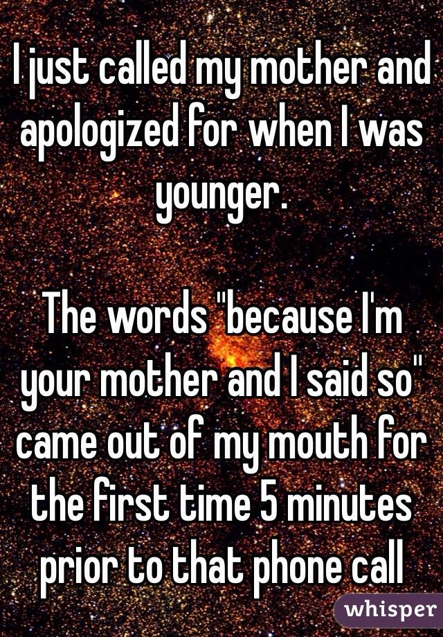 """I just called my mother and apologized for when I was younger.   The words """"because I'm your mother and I said so"""" came out of my mouth for the first time 5 minutes prior to that phone call"""