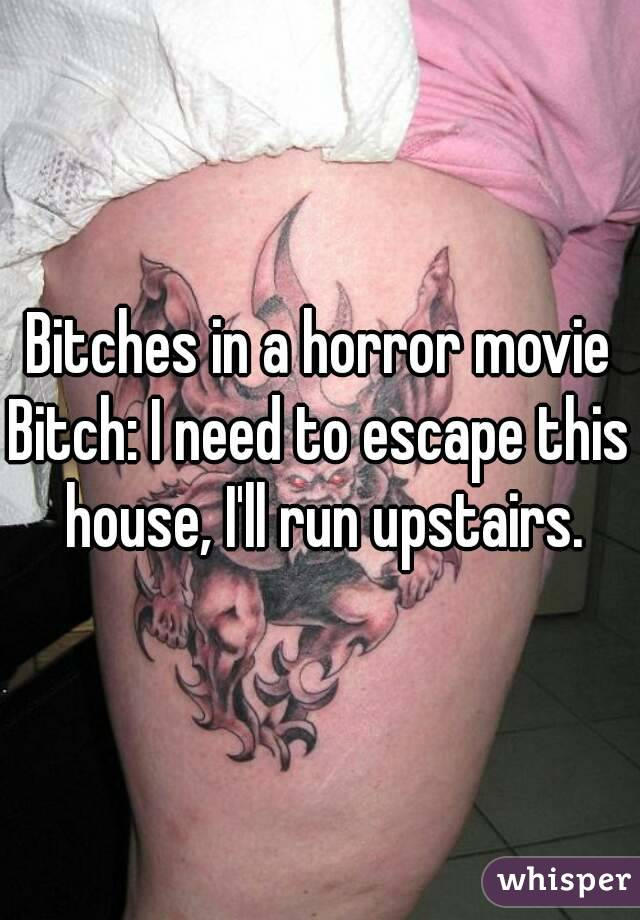 Bitches in a horror movie Bitch: I need to escape this house, I'll run upstairs.