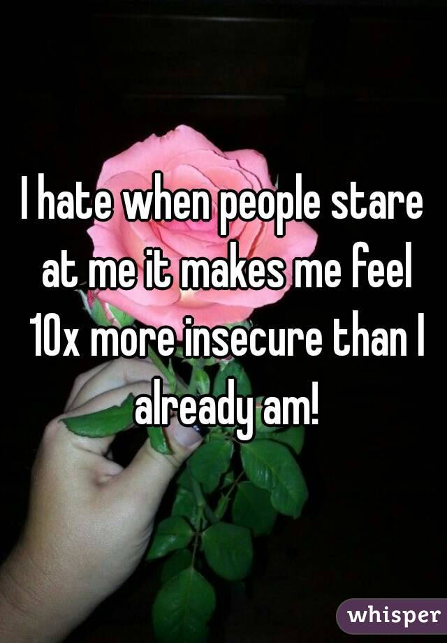 I hate when people stare at me it makes me feel 10x more insecure than I already am!