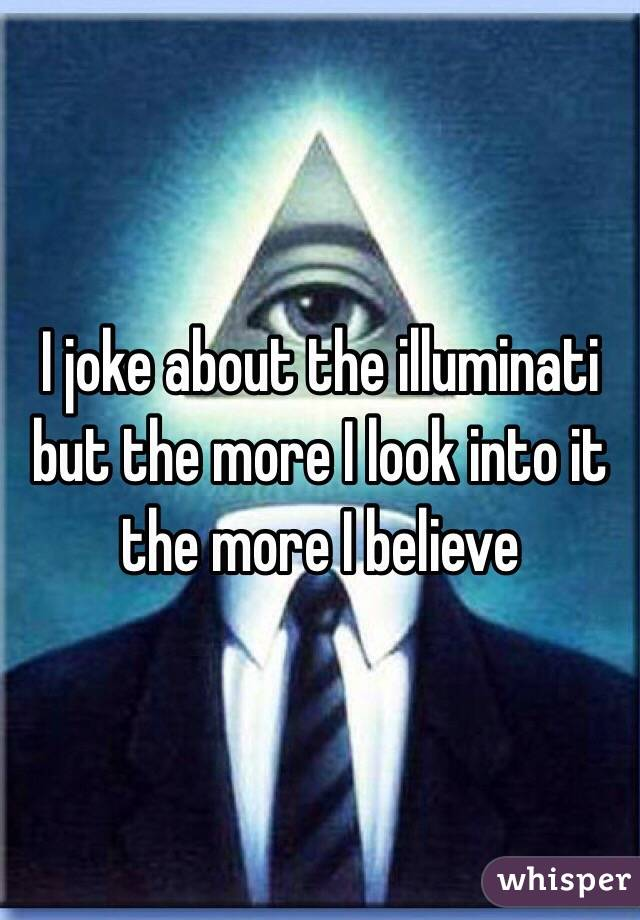 I joke about the illuminati but the more I look into it the more I believe