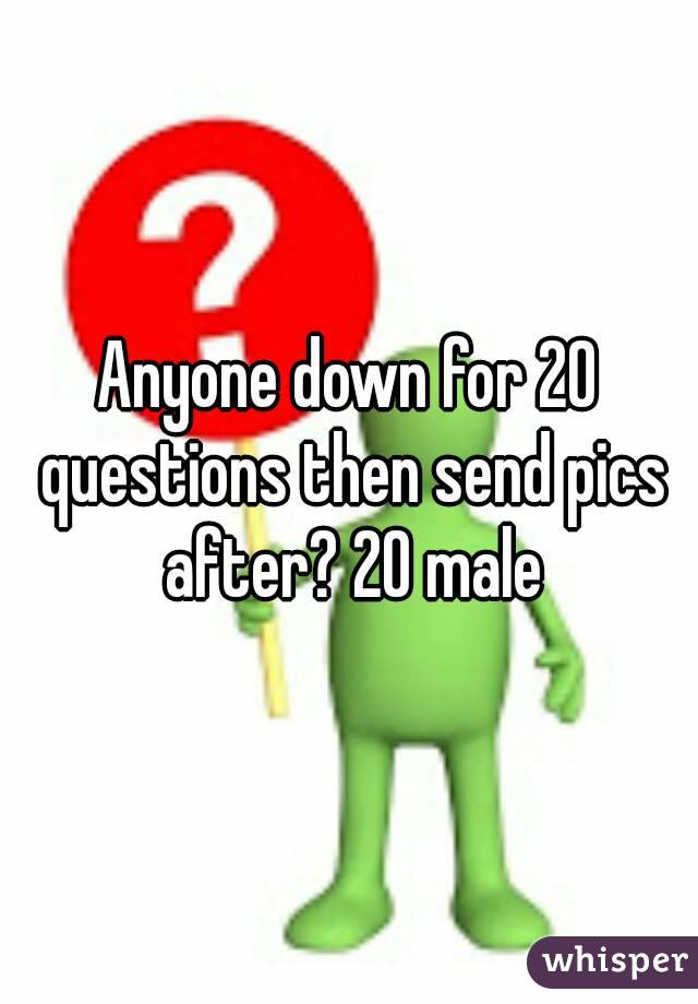 Anyone down for 20 questions then send pics after? 20 male