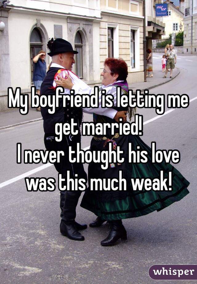 My boyfriend is letting me get married! I never thought his love was this much weak!