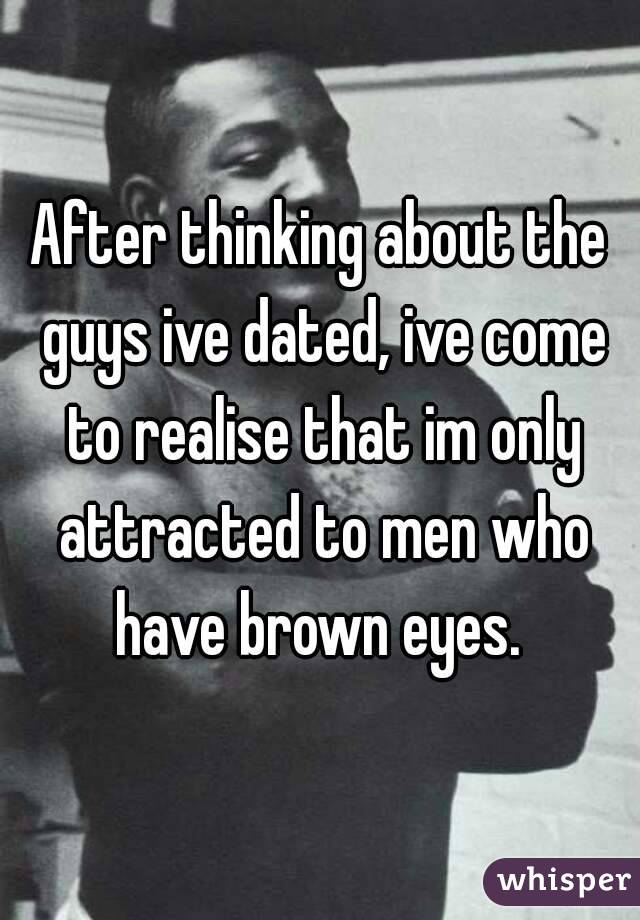 After thinking about the guys ive dated, ive come to realise that im only attracted to men who have brown eyes.
