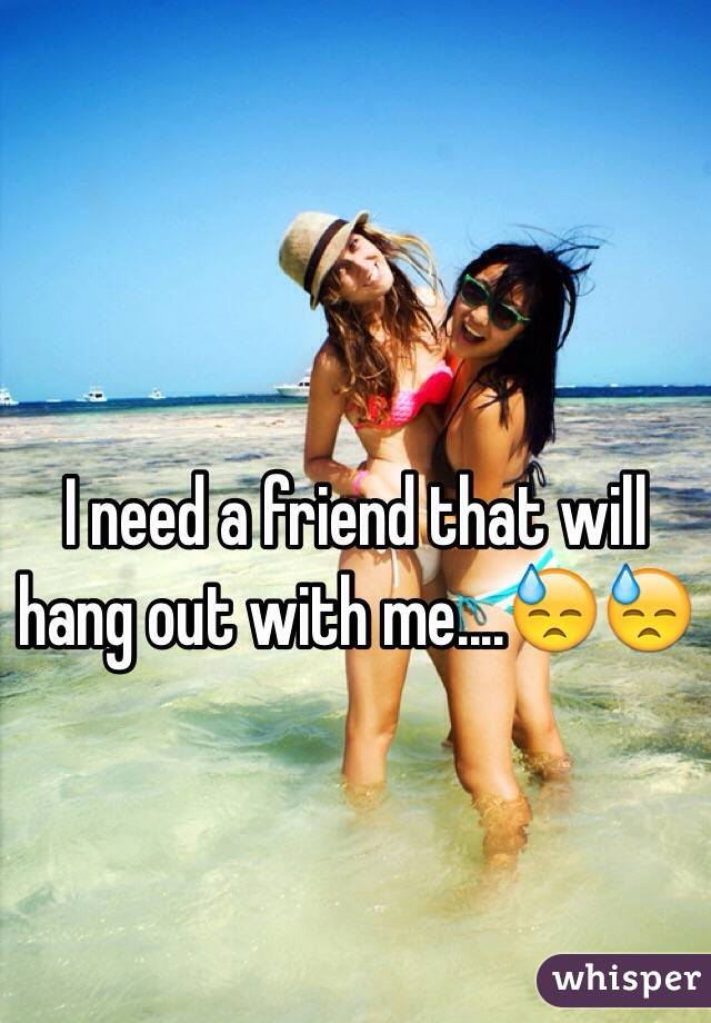 I need a friend that will hang out with me....😓😓