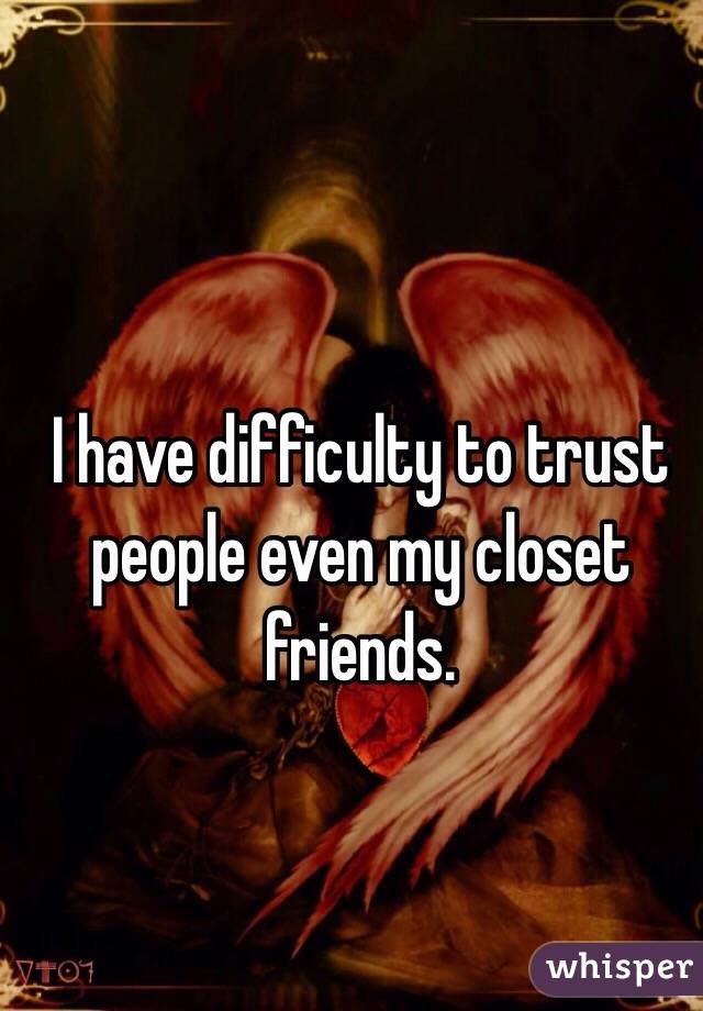 I have difficulty to trust people even my closet friends.