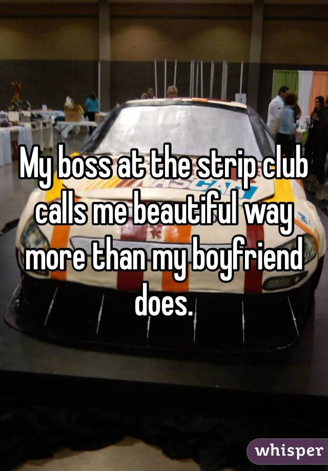 My boss at the strip club calls me beautiful way more than my boyfriend does.