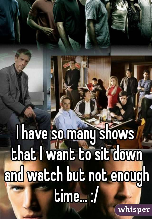 I have so many shows that I want to sit down and watch but not enough time... :/