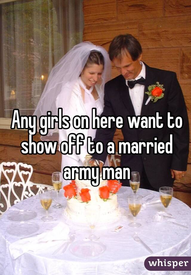 Any girls on here want to show off to a married army man