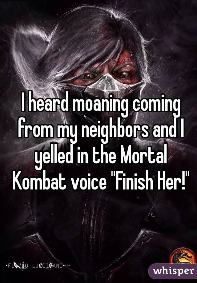 "I heard moaning coming from my neighbors and I yelled in the Mortal Kombat voice ""Finish Her!"""