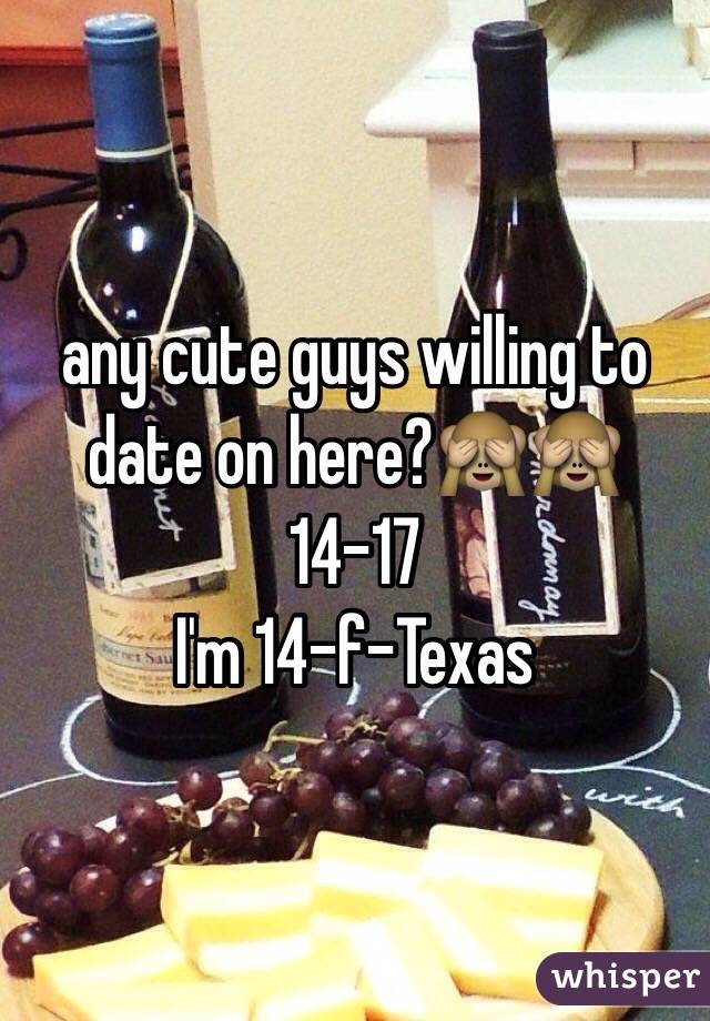 any cute guys willing to date on here?🙈🙈 14-17 I'm 14-f-Texas