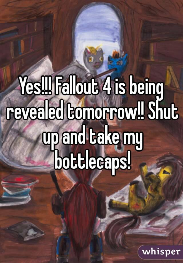 yes fallout 4 is being revealed tomorrow shut up and take my