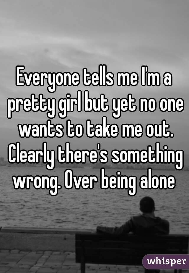 Everyone tells me I'm a pretty girl but yet no one wants to take me out. Clearly there's something wrong. Over being alone