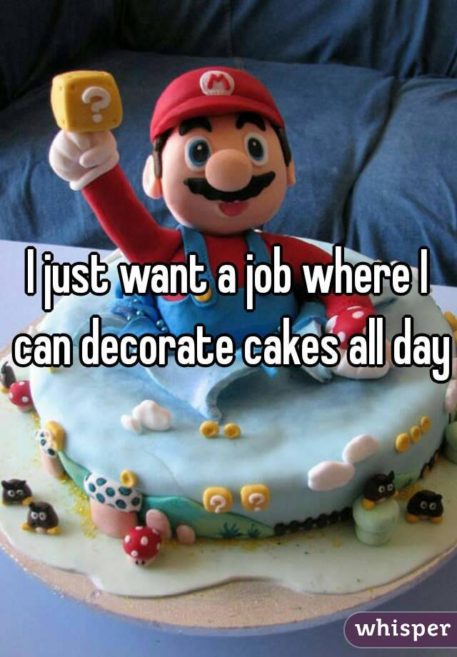 I just want a job where I can decorate cakes all day