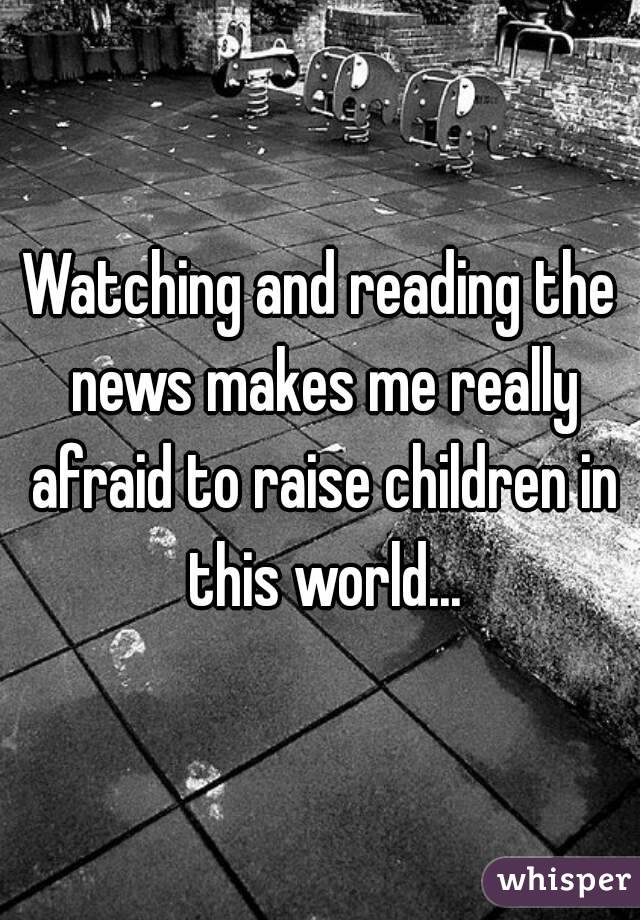Watching and reading the news makes me really afraid to raise children in this world...