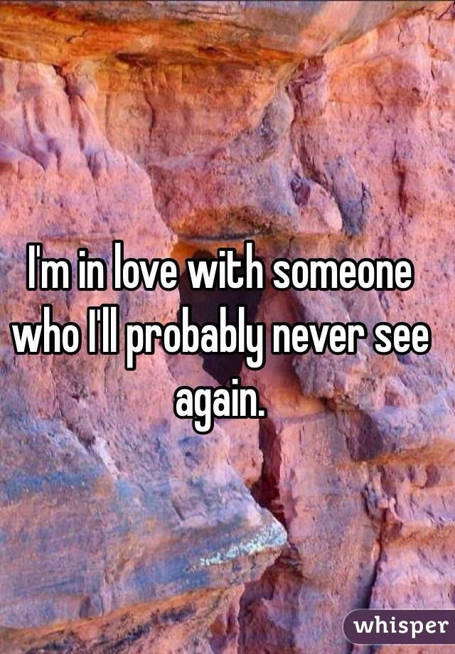 I'm in love with someone who I'll probably never see again.