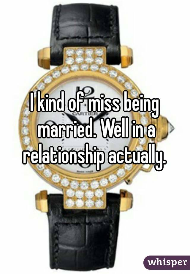 I kind of miss being married. Well in a relationship actually.