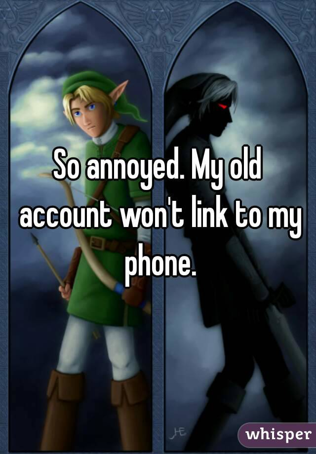 So annoyed. My old account won't link to my phone.