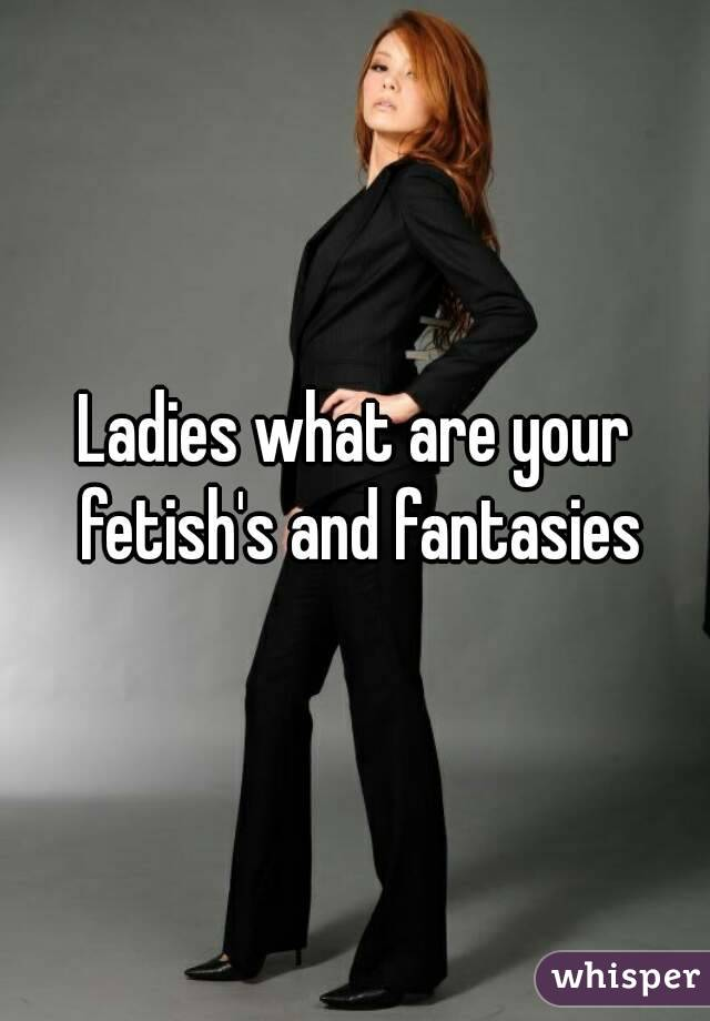 Ladies what are your fetish's and fantasies