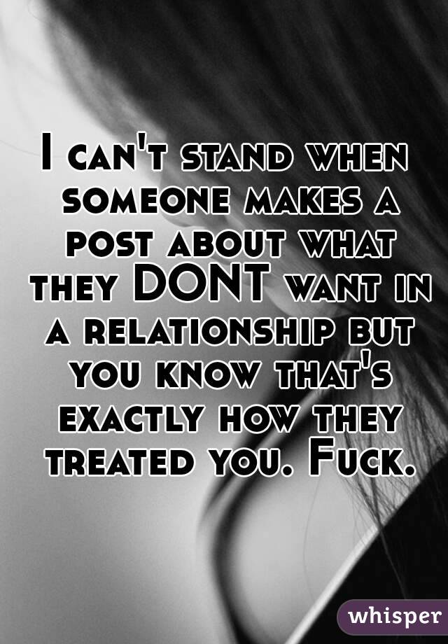 I can't stand when someone makes a post about what they DONT want in a relationship but you know that's exactly how they treated you. Fuck.