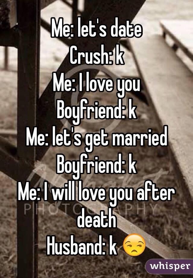 Me: let's date Crush: k Me: I love you Boyfriend: k Me: let's get married Boyfriend: k  Me: I will love you after death Husband: k 😒