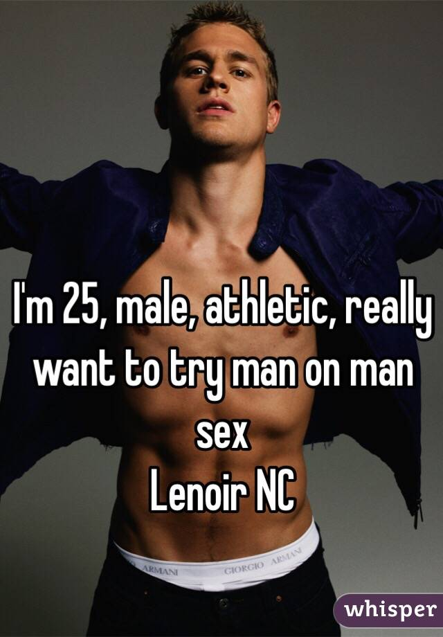 I'm 25, male, athletic, really want to try man on man sex  Lenoir NC