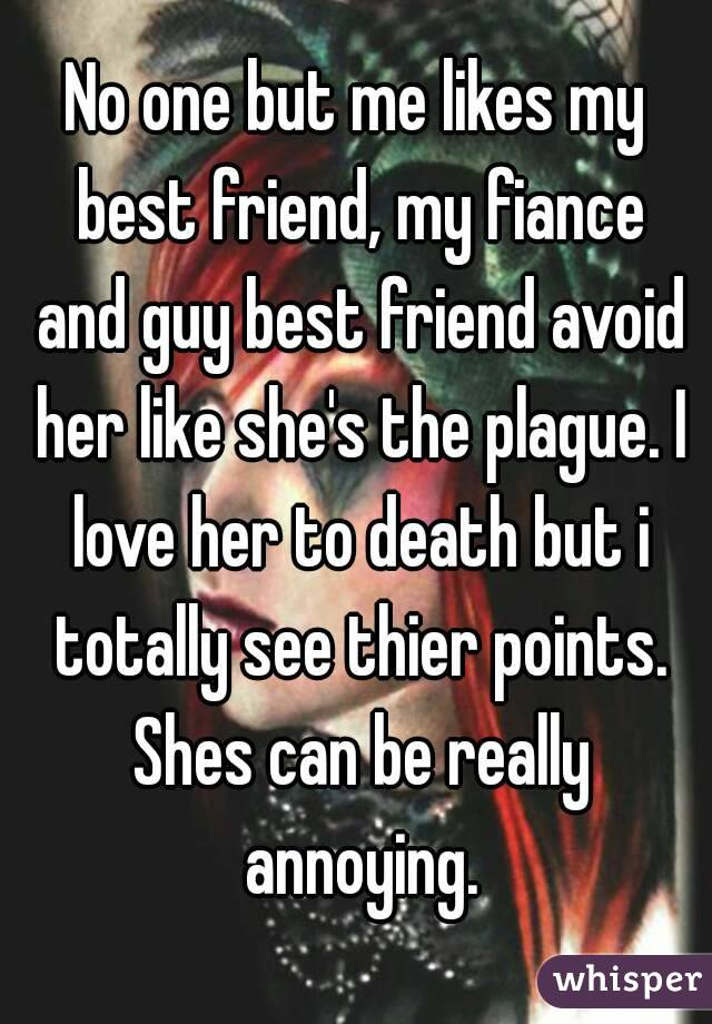 No one but me likes my best friend, my fiance and guy best friend avoid her like she's the plague. I love her to death but i totally see thier points. Shes can be really annoying.