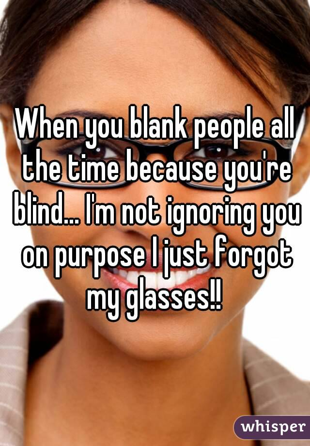 When you blank people all the time because you're blind... I'm not ignoring you on purpose I just forgot my glasses!!