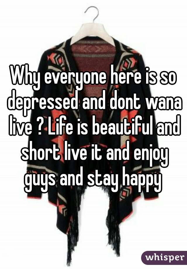 Why everyone here is so depressed and dont wana live ? Life is beautiful and short live it and enjoy guys and stay happy