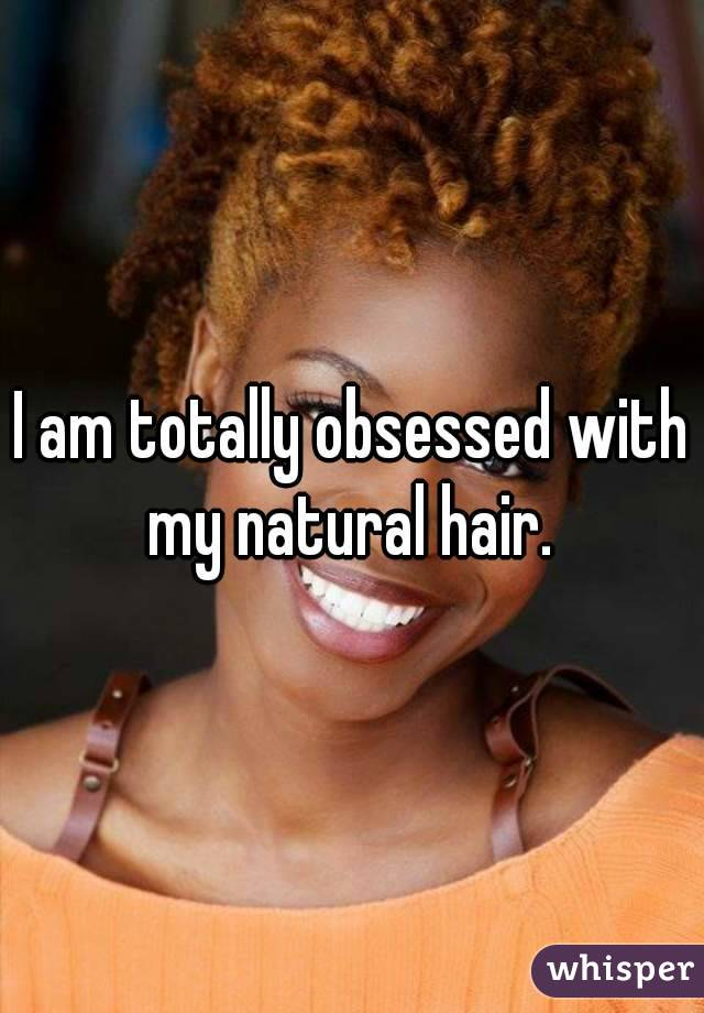 I am totally obsessed with my natural hair.