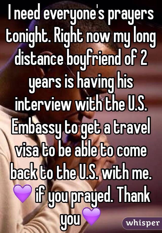I need everyone's prayers tonight. Right now my long distance boyfriend of 2 years is having his interview with the U.S. Embassy to get a travel visa to be able to come back to the U.S. with me. 💜 if you prayed. Thank you💜