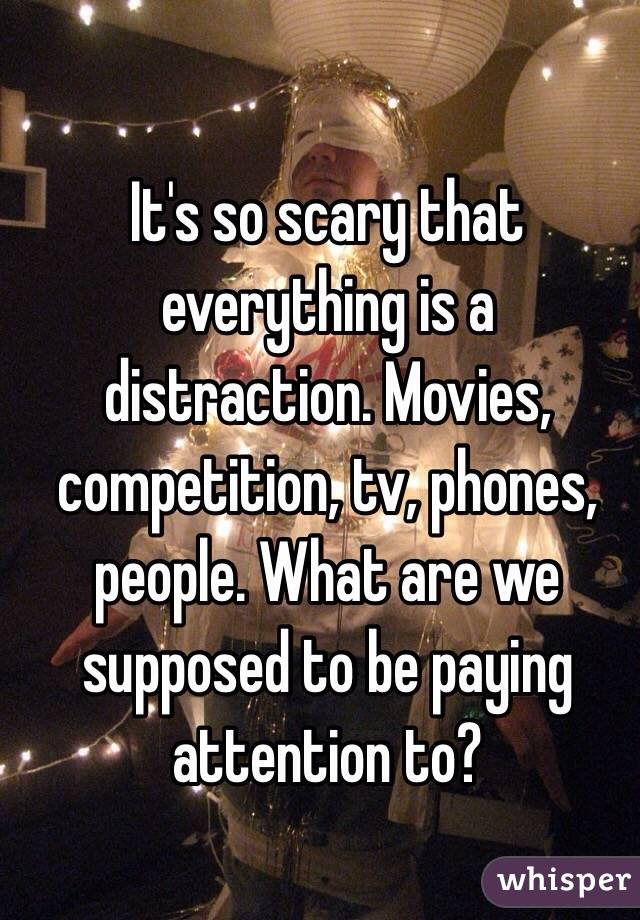 It's so scary that everything is a distraction. Movies, competition, tv, phones, people. What are we supposed to be paying attention to?