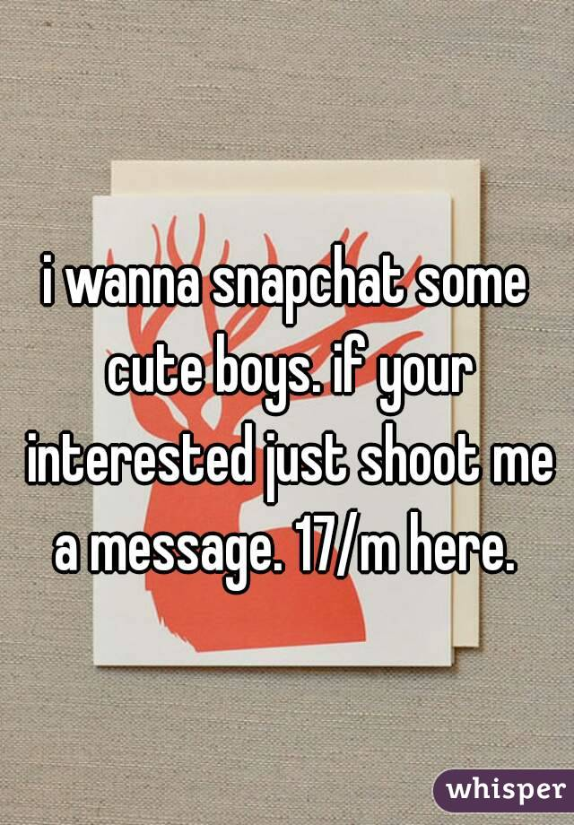 i wanna snapchat some cute boys. if your interested just shoot me a message. 17/m here.