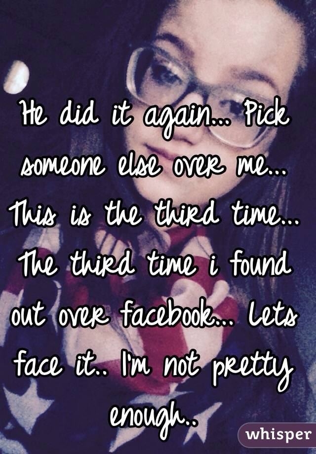 He did it again... Pick someone else over me... This is the third time... The third time i found out over facebook... Lets face it.. I'm not pretty enough..