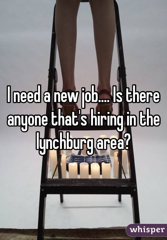 I need a new job.... Is there anyone that's hiring in the lynchburg area?
