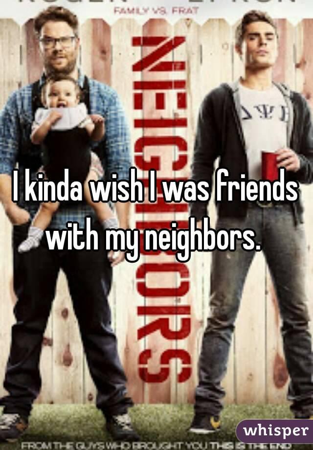 I kinda wish I was friends with my neighbors.