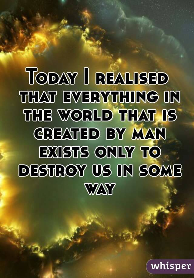 Today I realised that everything in the world that is created by man exists only to destroy us in some way
