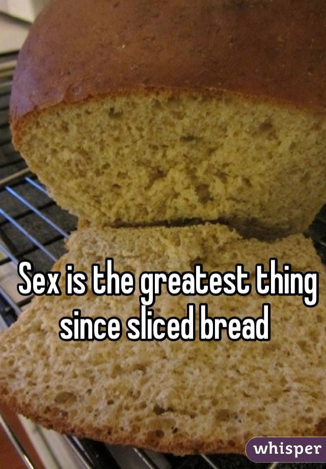 Sex is the greatest thing since sliced bread