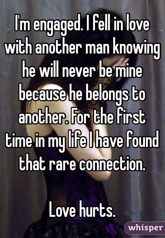 I'm engaged. I fell in love with another man knowing he will never be mine because he belongs to another. For the first time in my life I have found that rare connection.   Love hurts.