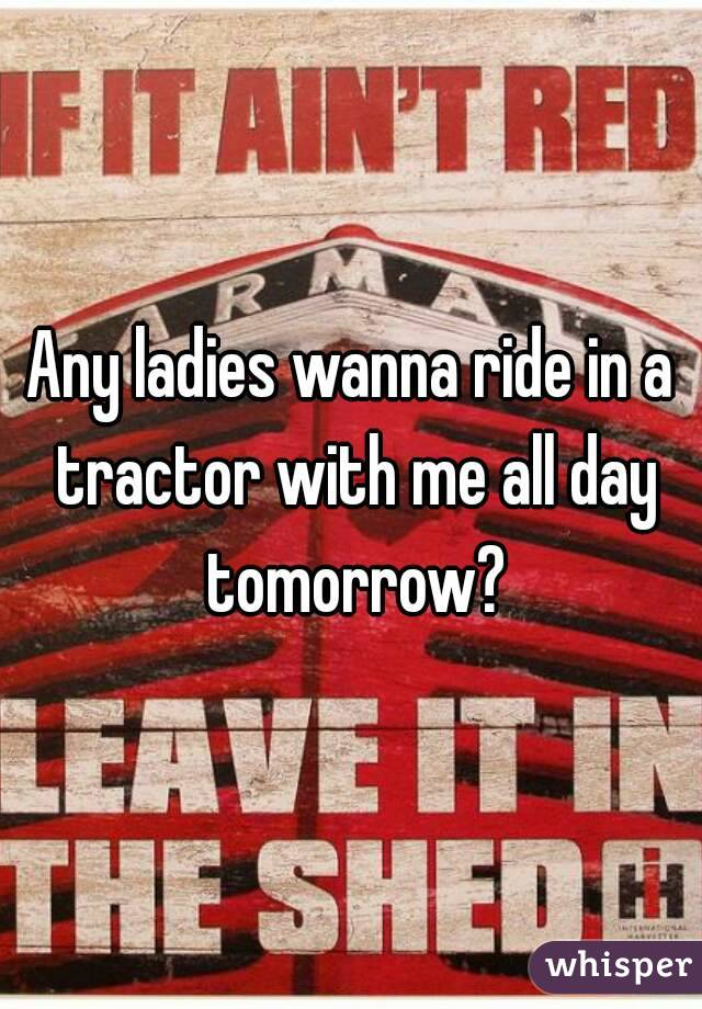 Any ladies wanna ride in a tractor with me all day tomorrow?
