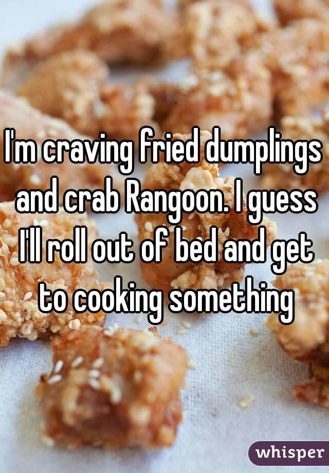 I'm craving fried dumplings and crab Rangoon. I guess I'll roll out of bed and get to cooking something