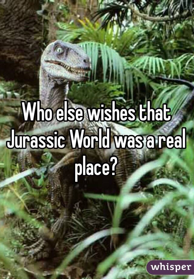 Who else wishes that Jurassic World was a real place?
