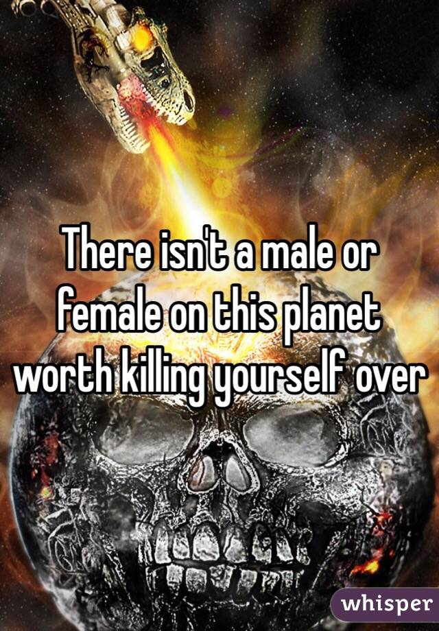 There isn't a male or female on this planet worth killing yourself over