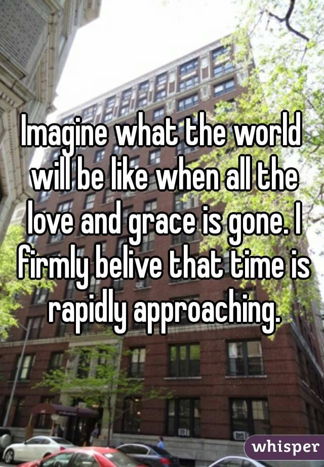 Imagine what the world will be like when all the love and grace is gone. I firmly belive that time is rapidly approaching.