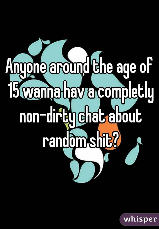 Anyone around the age of 15 wanna hav a completly non-dirty chat about random shit?
