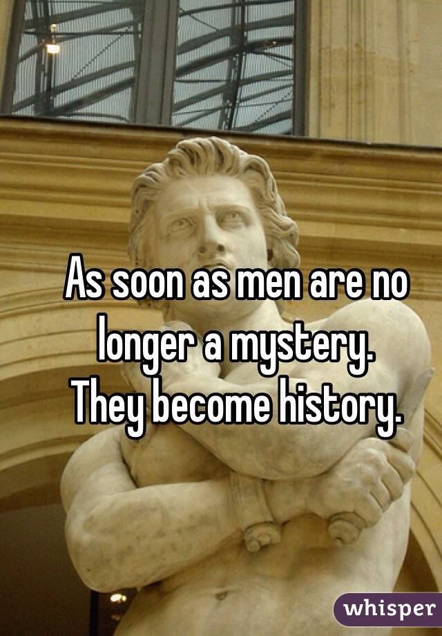 As soon as men are no longer a mystery.  They become history.
