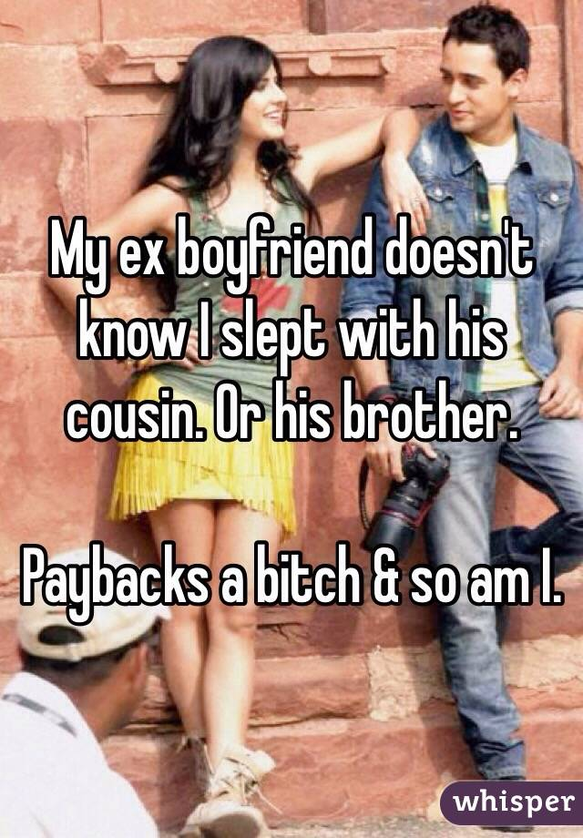 My ex boyfriend doesn't know I slept with his cousin. Or his brother.   Paybacks a bitch & so am I.